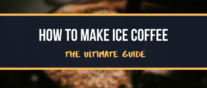 How To Make Ice Coffee The Ultimate Guide
