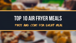 Top 10 Air Fryer Meals Pros And Cons For Every Meal