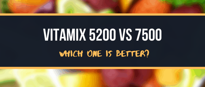 Vitamix 5200 VS 7500 Which One is Better